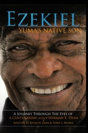 Ezekiel, Yuma's Native Son - A Journey through the eyes of a Centenarian: Bishop Herman E. Dean ebook by Kevan N. Dean & Terry L. Brown