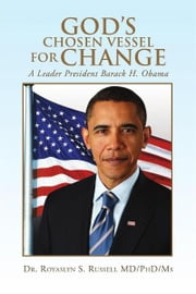 God's Chosen Vessel for Change - A Leader President Barack H. Obama ebook by Dr. Royaslyn S. Russell MD/PhD/Ms