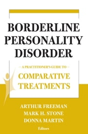 Borderline Personality Disorder - A Practitioner's Guide to Comparative Treatments ebook by Arthur Freeman, EdD, ABPP,Mark H. Stone, PsyD,Donna Martin, PsyD