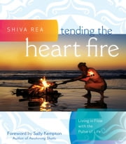 Tending the Heart Fire - Living in Flow with the Pulse of Life ebook by Shiva Rea,Sally Kempton
