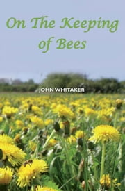 On the Keeping of Bees ebook by John Whitaker
