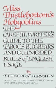 Miss Thistlebottom's Hobgoblins - The Careful Writer's Guide to the Taboos, Bugbears, and Outmoded Rules of English Usage ebook by Theodore M. Bernstein