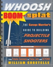 Whoosh Boom Splat - The Garage Warrior's Guide to Building Projectile Shooters ebook by William Gurstelle