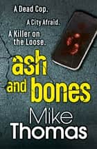 Ash and Bones - A Dead Cop. A City Afraid. A Killer on the Loose. ebook by Mike Thomas