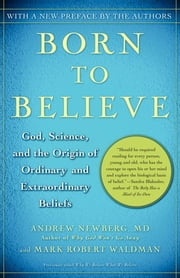 Born to Believe - God, Science, and the Origin of Ordinary and Extraordinary Beliefs ebook by Andrew Newberg, M.D.,Mark Robert Waldman