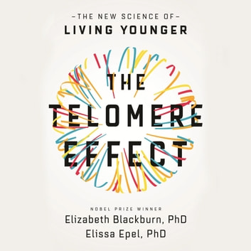 The Telomere Effect - A Revolutionary Approach to Living Younger, Healthier, Longer audiobook by Dr Elizabeth Blackburn,Dr Elissa Epel