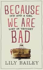 Because We Are Bad - OCD and a Girl Lost in Thought ebook by Lily Bailey