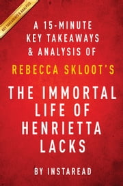 The Immortal Life of Henrietta Lacks: by Rebecca Skloot | A 15-minute Key Takeaways & Analysis ebook by Instaread