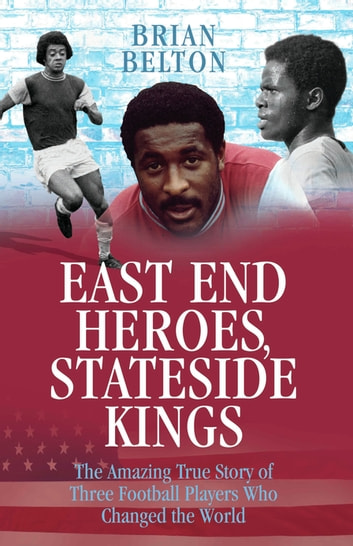 East End Heroes, Stateside Kings - The Amazing True Story of Three Footballer Players Who Changed the World ebook by Brian Belton