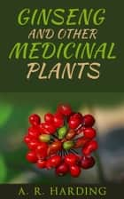 Ginseng and other medicinal plants ebook by A. R. Harding