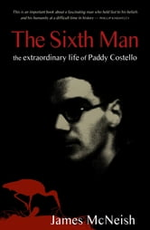 The Sixth Man - The Extraordinary Life of Paddy Costello ebook by Sir James McNeish