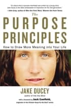 The Purpose Principles - How to Draw More Meaning into Your Life ebook by Jake Ducey, Jack Canfield