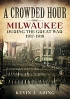 A Crowded Hour - Milwaukee during the Great War, 1917-1918 ebook by Kevin J. Abing