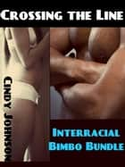 Crossing the Line : Interracial Bimbo Bundle ebook by Cindy Johnson
