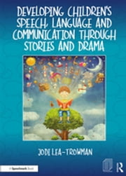 Developing Children's Speech, Language and Communication Through Stories and Drama ebook by Jodi Lea-Trowman