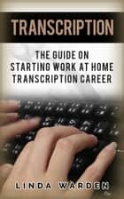 Transcription: The Guide On Starting Work At Home Transcription Career ebook by Linda Warden