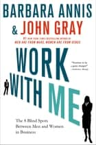 Work with Me - The 8 Blind Spots Between Men and Women in Business ebook by Barbara Annis, John Gray, Ph.D.