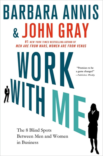 Work with Me - The 8 Blind Spots Between Men and Women in Business ebook by Barbara Annis,John Gray, Ph.D.