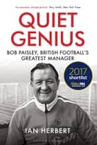 Quiet Genius - Bob Paisley, British football's greatest manager SHORTLISTED FOR THE WILLIAM HILL SPORTS BOOK OF THE YEAR 2017 ebook by Ian Herbert