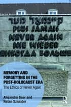 Memory and Forgetting in the Post-Holocaust Era - The Ethics of Never Again ebook by Alejandro Baer, Natan Sznaider