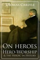 On Heroes, Hero-Worship and the Heroic in History ebook by Thomas Carlyle