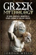 Greek Mythology: Of Gods, Mortals, Monsters & Other Legends of Ancient Greece - Myths & Legends ebook by Jordan Wells