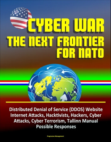 Cyber War: The Next Frontier for NATO - Distributed Denial of Service (DDOS) Website Internet Attacks, Hacktivists, Hackers, Cyber Attacks, Cyber Terrorism, Tallinn Manual, Possible Responses ebook by Progressive Management