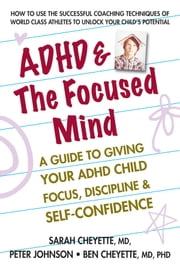 ADHD & The Focused Mind - A Guide to Giving Your ADHD Child Focus, Discipline & Self-Confidence ebook by Sarah Cheyette, MD,Peter Johnson,Benjamin Cheyette, MD, PhD