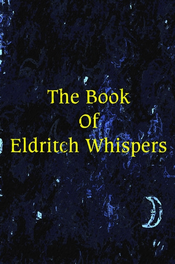 The Book of Eldritch Whispers - 50 Terrifying Voyages To Otherworldly Realms ebook by E.S. Wynn