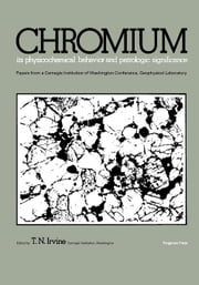 Chromium: Its Physicochemical Behavior and Petrologic Significance: Papers from a Carnegie Institution of Washington Conference, Geophysical Laborator ebook by Irvine, T. N.