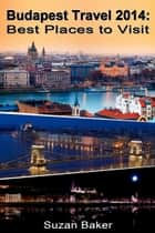 Budapest Travel 2014: Best Places to Visit ebook by Suzan Baker
