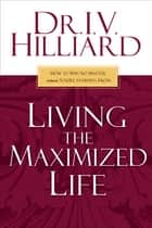 Living the Maximized Life - How to Win No Matter Where You're Starting From ebook by I.V. Hilliard