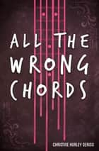 All the Wrong Chords ebook by Christine Hurley Deriso