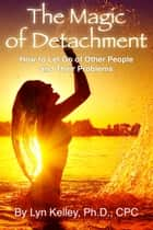 The Magic of Detachment: How to Let Go of Other People and their Problems ebook by Lyn Kelley