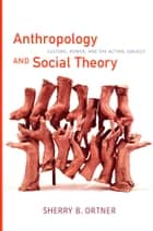 Anthropology and Social Theory - Culture, Power, and the Acting Subject ebook by Sherry  B. Ortner