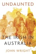 Undaunted - Stories About the Irish in Australia ebook by John Wright