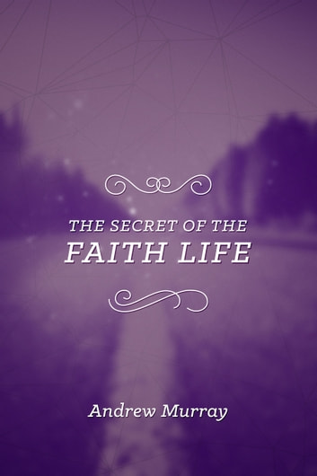 The Secret of the Faith Life ebook by Andrew Murray
