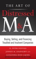 The Art of Distressed M&A: Buying, Selling, and Financing Troubled and Insolvent Companies ebook by H. Peter Nesvold, Jeffrey Anapolsky, Alexandra Reed Lajoux