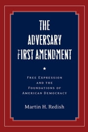 The Adversary First Amendment - Free Expression and the Foundations of American Democracy ebook by Martin H. Redish