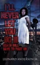 I'll Never Let You Go III: Death Will Have to Part Us ebook by Leonard Anderson Jr