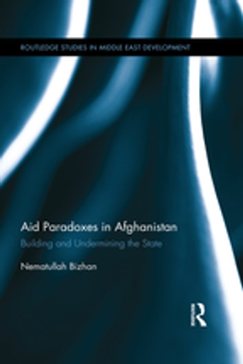 Aid Paradoxes in Afghanistan - Building and Undermining the State ebook by Nematullah Bizhan