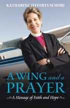 A Wing and a Prayer - A Message of Faith and Hope ebook by Katharine Jefferts Schori