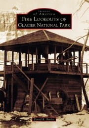 Fire Lookouts of Glacier National Park ebook by David R. Butler