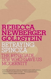 Betraying Spinoza - The Renegade Jew Who Gave Us Modernity ebook by Rebecca Goldstein
