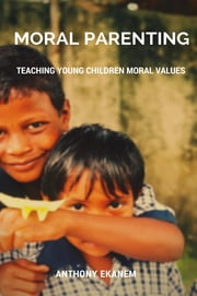 Moral Parenting - Teaching Young Children Moral Values ebook by Anthony Ekanem