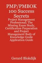 PMP/PMBOK 100 Success Secrets - Project Management Professional; The Missing Exam Study, Certification Preparation and Project Management Body of Knowledge Application Guide ebook by Gerard Blokdijk
