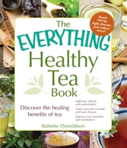 The Everything Healthy Tea Book - Discover the Healing Benefits of Tea ebook by Babette Donaldson