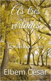 As três virtudes - fé, esperança e amor ebook by Elbem César