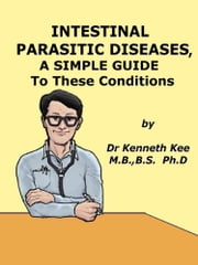 Intestinal Parasitic Diseases, A Simple Guide to These Conditions ebook by Kenneth Kee