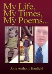 My Life, My Times, My Poems ebook by John Anthony Banfield